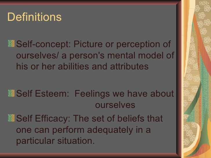 Definitions <ul><li>Self-concept: Picture or perception of ourselves/ a person's mental model of his or her abilities and ...