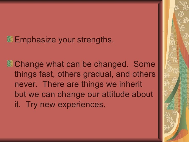 <ul><li>Accept yourself:  Stop worrying about the things you can't change.  Be more accepting of others and the things the...