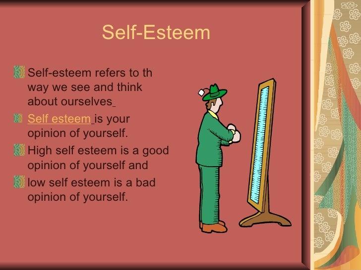 What is Self Esteem? <ul><li>Self + Esteem </li></ul><ul><li>The total, essential, or particular being of a person; the in...