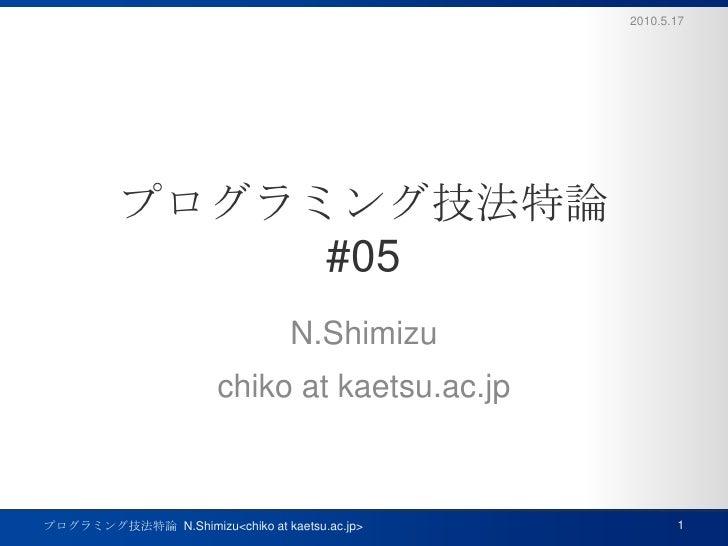 プログラミング技法特論#05<br />N.Shimizu<br />chiko at kaetsu.ac.jp<br />2010.5.17<br />1<br />プログラミング技法特論  N.Shimizu<chiko at kaetsu...