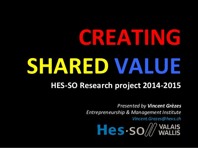 CREATING SHARED VALUE HES-SO Research project 2014-2015 Presented by Vincent Grèzes Entrepreneurship & Management Institut...