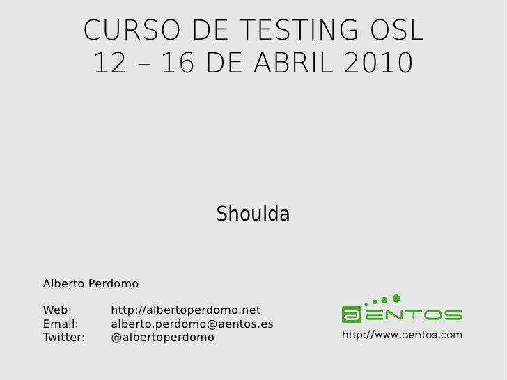 CURSO DE TESTING OSL         12 – 16 DE ABRIL 2010                                Shoulda   Alberto Perdomo  Web:       ht...