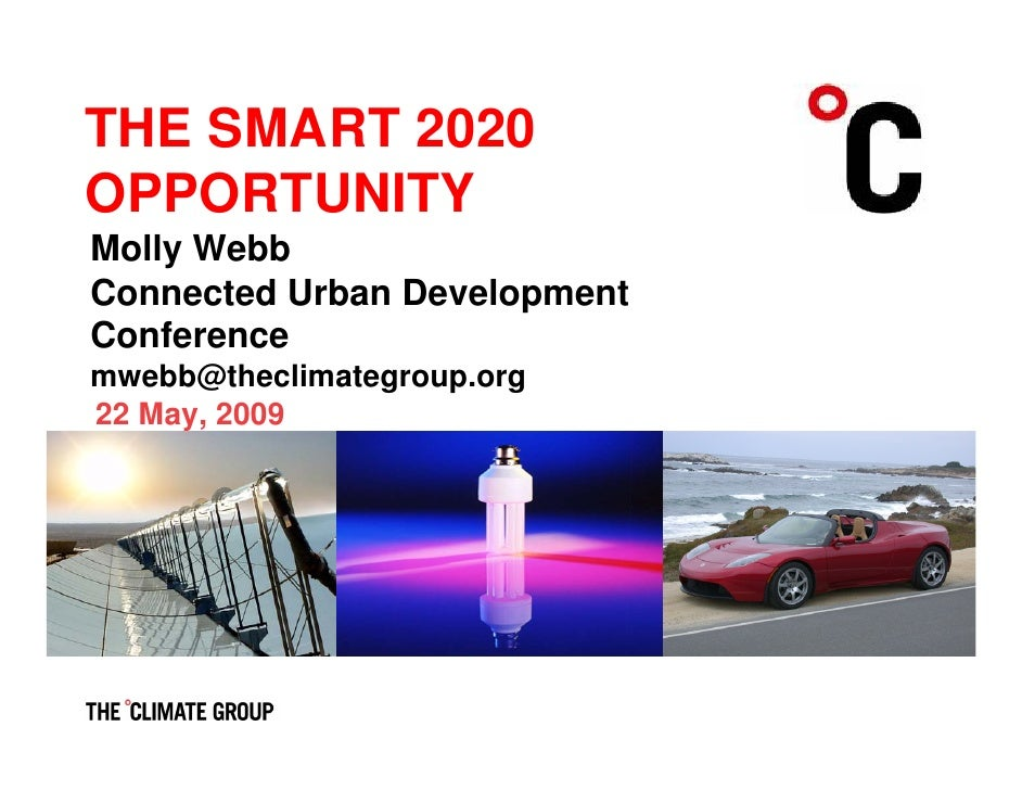 THE SMART 2020 OPPORTUNITY Molly Webb Connected Urban Development Conference mwebb@theclimategroup.org 22 May, 2009       ...