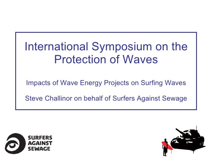 International Symposium on the Protection of Waves Impacts of Wave Energy Projects on Surfing Waves Steve Challinor on beh...