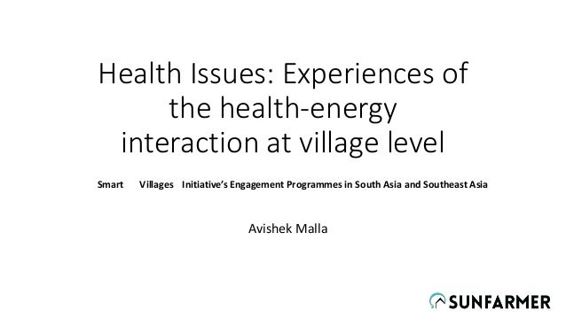 Health Issues: Experiences of the health-energy interaction at village level Avishek Malla Smart Villages Initiative's Eng...