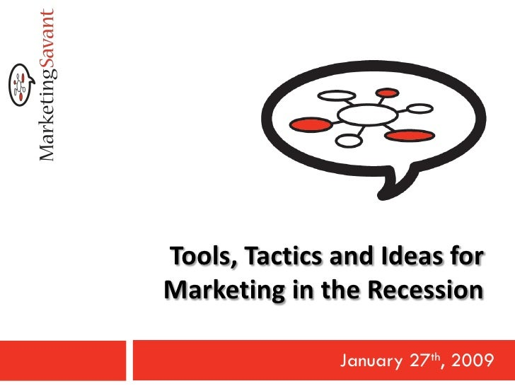 Tools, Tactics and Ideas for Marketing in the Recession                 January 27th, 2009