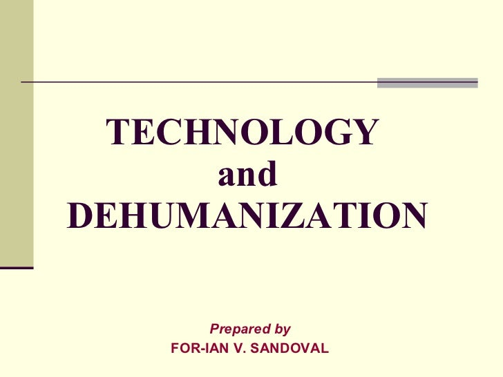 TECHNOLOGY  and DEHUMANIZATION Prepared by FOR-IAN V. SANDOVAL