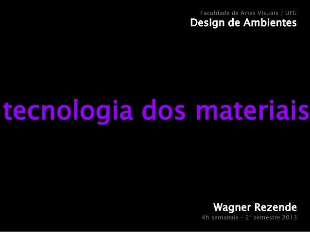 Faculdade de Artes Visuais / UFG  Design de Ambientes  tecnologia dos materiais  Wagner Rezende 4h semanais – 2° semestre ...