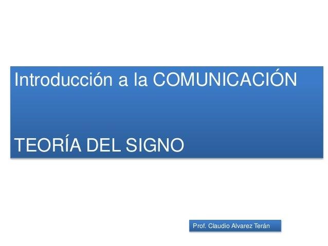 Introducción a la COMUNICACIÓN TEORÍA DEL SIGNO Prof. Claudio Alvarez Terán