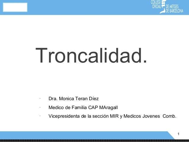 Troncalidad.•    Dra. Monica Teran Díez•    Medico de Familia CAP MAragall•    Vicepresidenta de la sección MIR y Medicos ...