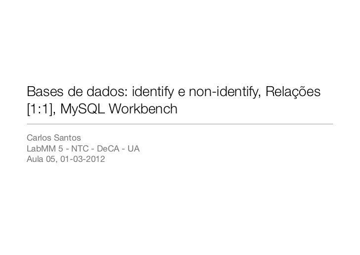 Bases de dados: identify e non-identify, Relações[1:1], MySQL WorkbenchCarlos SantosLabMM 5 - NTC - DeCA - UAAula 05, 01-0...