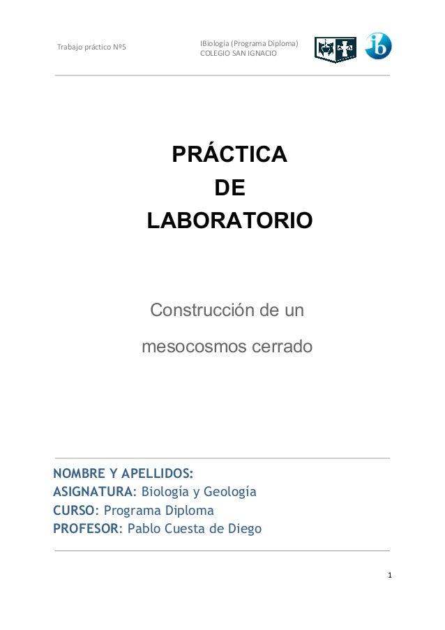 Trabajo práctico Nº5 IBiología (Programa Diploma) COLEGIO SAN IGNACIO PRÁCTICA DE LABORATORIO Construcción de un mesocosmo...