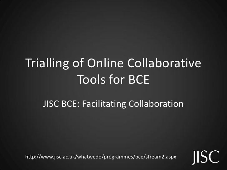 Trialling of Online Collaborative            Tools for BCE       JISC BCE: Facilitating Collaboration     http://www.jisc....