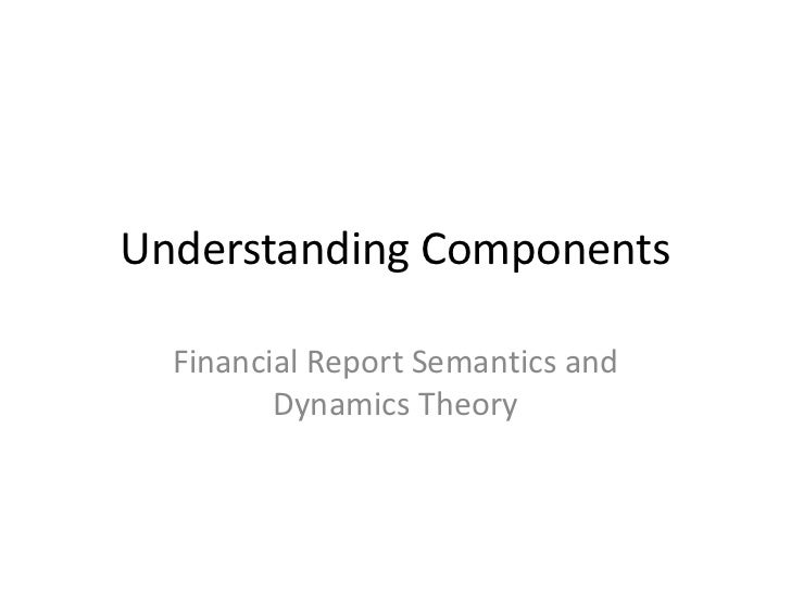 Understanding Components  Financial Report Semantics and         Dynamics Theory