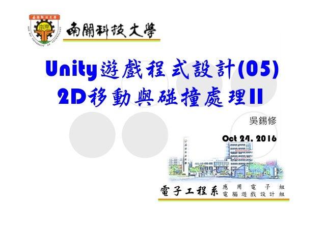 電子工程系應 用 電 子 組 電 腦 遊 戲 設 計 組 Unity遊戲程式設計(05) 2D移動與碰撞處理II 吳錫修 Oct 24, 2016