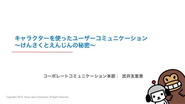 Copyright© 2019 Yahoo Japan Corporation. All Rights Reserved. コーポレートコミュニケーション本部| 武井友里恵 キャラクターを使ったユーザーコミュニケーション ∼けんさくとえんじんの...