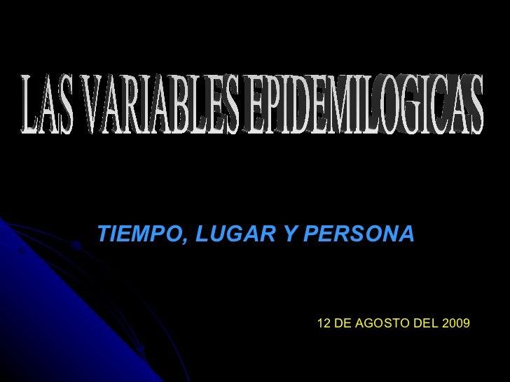 TIEMPO, LUGAR Y PERSONA LAS VARIABLES EPIDEMILOGICAS 12 DE AGOSTO DEL 2009