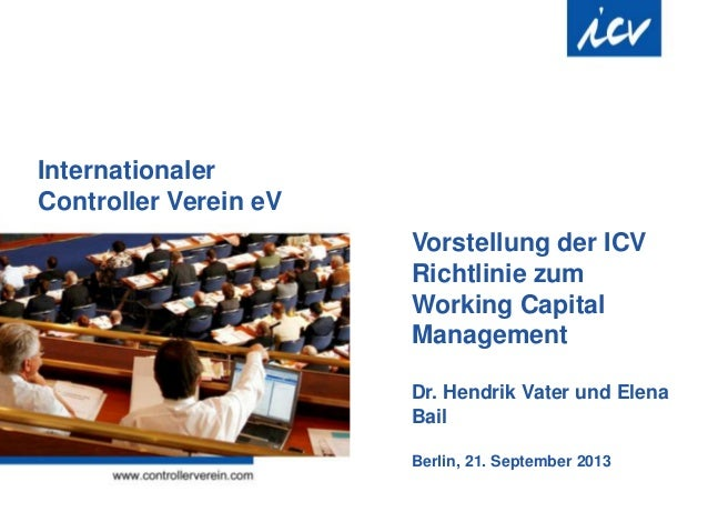 Internationaler Controller Verein eV Vorstellung der ICV Richtlinie zum Working Capital Management Dr. Hendrik Vater und E...