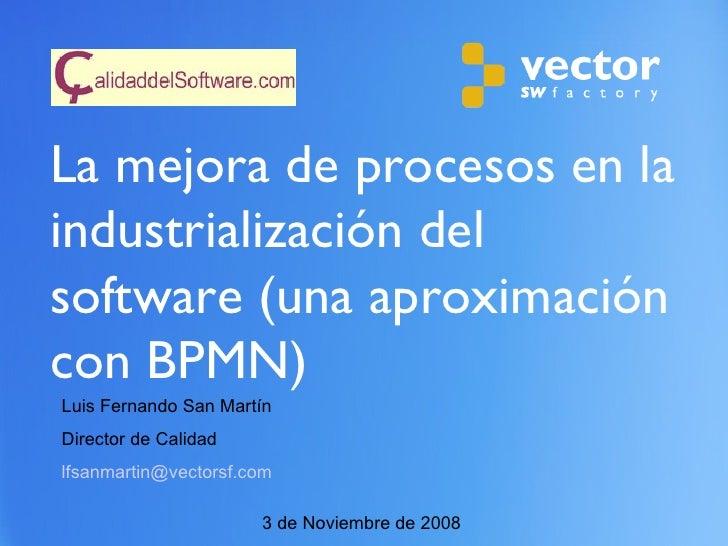 La mejora de procesos en la industrialización del software (una aproximación con BPMN)  3 de Noviembre de 2008 Luis Fernan...