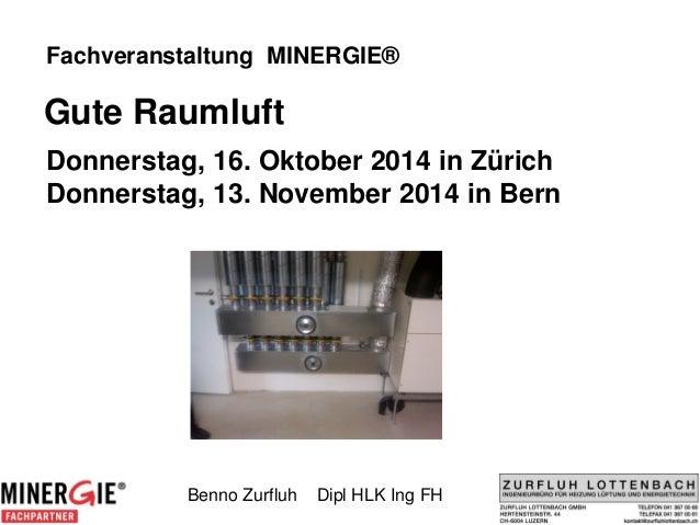 Fachveranstaltung MINERGIE®  Gute Raumluft  Donnerstag, 16. Oktober 2014 in Zürich Donnerstag, 13. November 2014 in Bern  ...