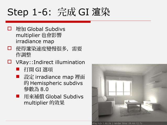 Step 1-6: 完成 GI 染渲  增加 Global Subdivs multiplier 也會影響 irradiance map  使得 染速度變慢很多,需要渲 作調整  VRay::Indirect illumination ...