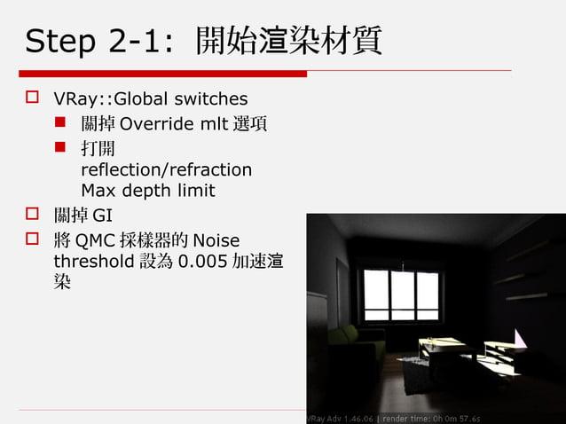 Step 2-1: 開始 染材質渲  VRay::Global switches  關掉 Override mlt 選項  打開 reflection/refraction Max depth limit  關掉 GI  將 QMC ...