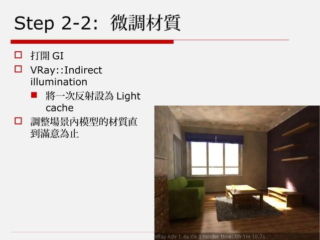 Step 2-2: 微調材質  打開 GI  VRay::Indirect illumination  將一次反射設為 Light cache  調整場景內模型的材質直 到滿意為止