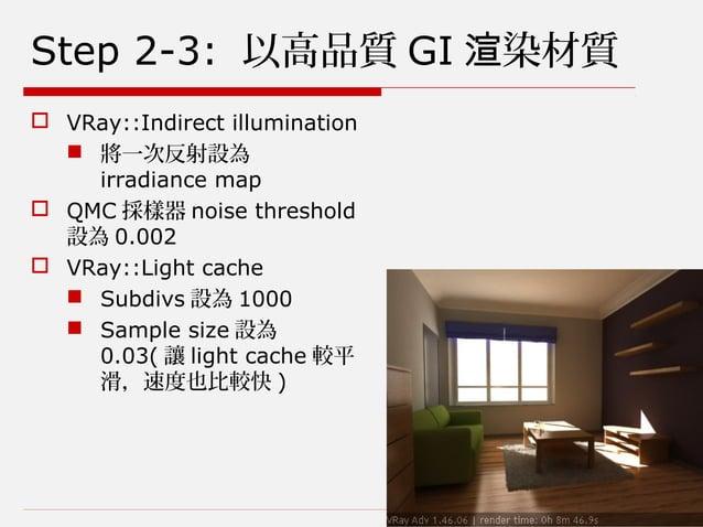 Step 2-3: 以高品質 GI 染材質渲  VRay::Indirect illumination  將一次反射設為 irradiance map  QMC 採樣器 noise threshold 設為 0.002  VRay::L...
