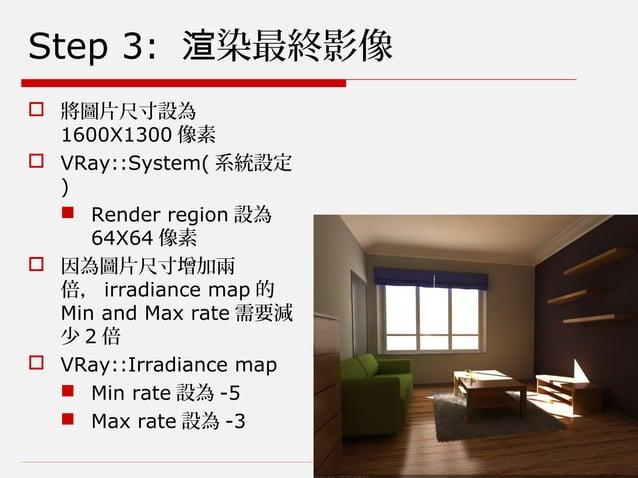 Step 3: 染最終影像渲  將圖片尺寸設為 1600X1300 像素  VRay::System( 系統設定 )  Render region 設為 64X64 像素  因為圖片尺寸增加兩 倍, irradiance map 的 M...