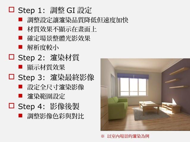  Step 1: 調整 GI 設定  調整設定讓 染品質降低但速度加快渲  材質效果不顯示在畫面上  確定場景整體光影效果  解析度較小  Step 2: 染材質渲  顯示材質效果  Step 3: 染最終影像渲  設定全尺寸...