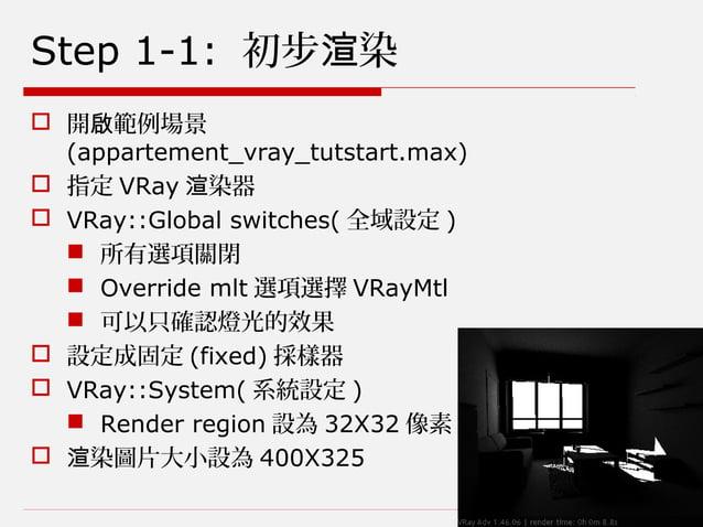 Step 1-1: 初步 染渲  開 範例場景啟 (appartement_vray_tutstart.max)  指定 VRay 染器渲  VRay::Global switches( 全域設定 )  所有選項關閉  Overrid...