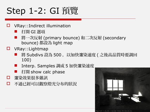 Step 1-2: GI 預覽  VRay::Indirect illumination  打開 GI 選項  將一次反射 (primary bounce) 和二次反射 (secondary bounce) 都設為 light map ...