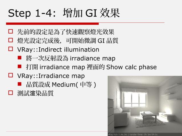 Step 1-4: 增加 GI 效果  先前的設定是為了快速觀察燈光效果  燈光設定完成後,可開始微調 GI 品質  VRay::Indirect illumination  將一次反射設為 irradiance map  打開 ir...
