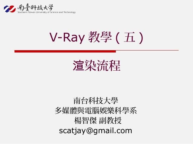 南台科技大學 多媒體與電腦娛樂科學系 楊智傑 副教授 scatjay@gmail.com V-Ray 教學 ( 五 ) 染流程渲
