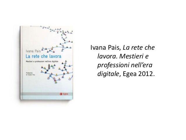 Ivana Pais, La rete che   lavora. Mestieri e   professioni nell'era   digitale, Egea 2012.