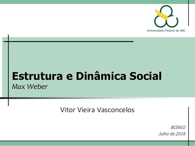 Estrutura e Dinâmica Social Max Weber Vitor Vieira Vasconcelos BC0602 Julho de 2016