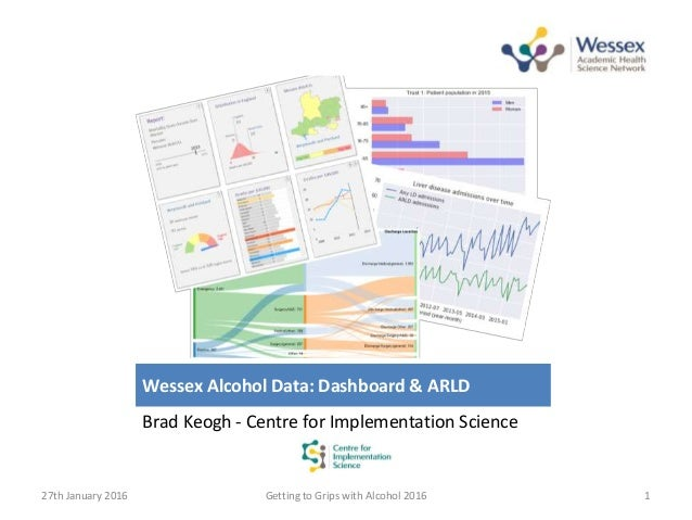 Wessex Alcohol Data: Dashboard & ARLD Brad Keogh - Centre for Implementation Science 27th January 2016 Getting to Grips wi...