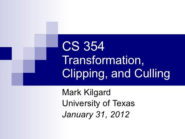 CS 354 Transformation, Clipping, and Culling Mark Kilgard University of Texas January 31, 2012