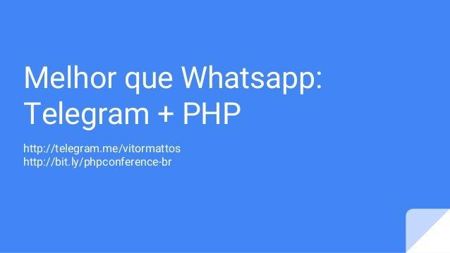 Melhor que Whatsapp: Telegram + PHP http://telegram.me/vitormattos http://bit.ly/phpconference-br
