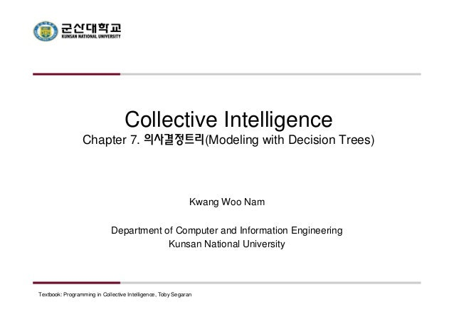 Collective Intelligence  Chapter 7. 의사결정트리(Modeling with Decision Trees)  Kwang Woo Nam  Department of Computer and Inform...