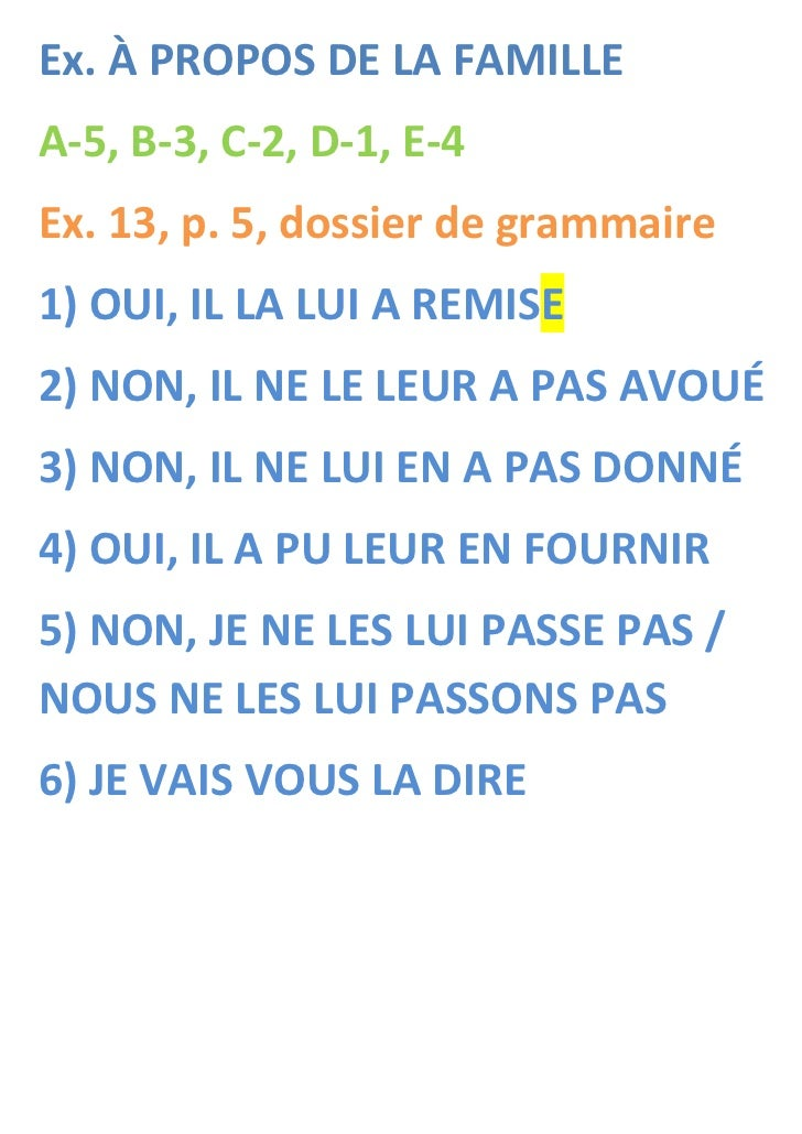 Ex. À PROPOS DE LA FAMILLEA-5, B-3, C-2, D-1, E-4Ex. 13, p. 5, dossier de grammaire1) OUI, IL LA LUI A REMISE2) NON, IL NE...