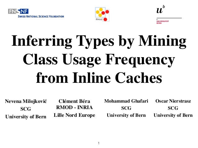 Inferring Types by Mining Class Usage Frequency from Inline Caches Nevena Milojković SCG University of Bern 1 Mohammad Gha...