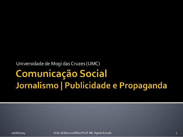 Universidade de Mogi das Cruzes (UMC) 02/06/2014 Arte, Estética e Mídia | Prof. Ms. Agnes Arruda 1