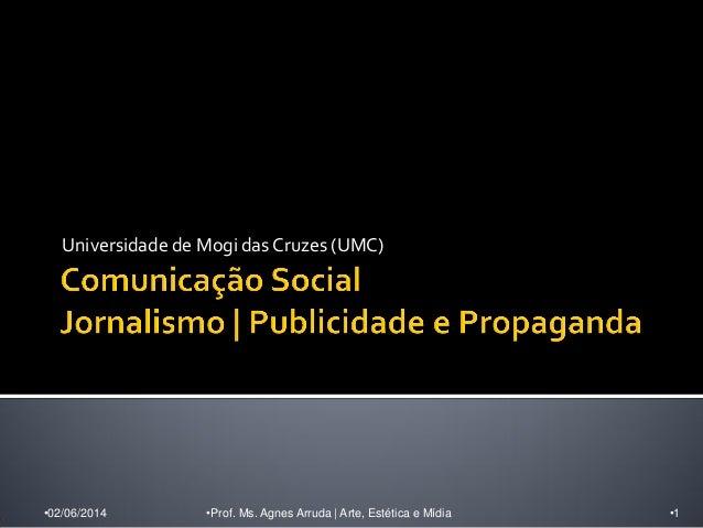 Universidade de Mogi das Cruzes (UMC) •02/06/2014 •Prof. Ms. Agnes Arruda | Arte, Estética e Mídia •1