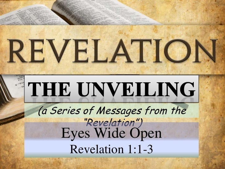 """The UNVEILING<br />(a Series of Messages from the """"Revelation"""")<br />Eyes Wide Open<br />Revelation 1:1-3<br />"""