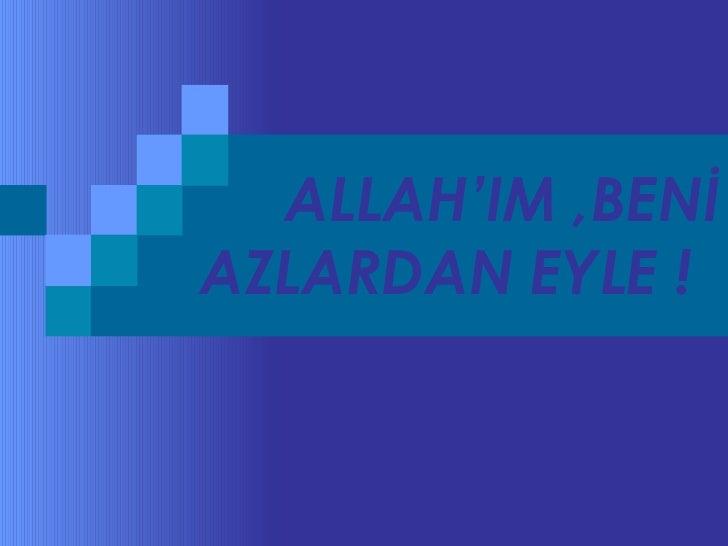 ALLAH'IM ,BENİ AZLARDAN EYLE !