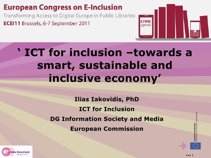 '  ICT for inclusion –towards a smart, sustainable and inclusive economy' Ilias Iakovidis, PhD ICT for Inclusion DG Inform...