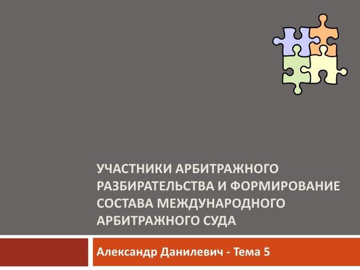 УЧАСТНИКИ АРБИТРАЖНОГО РАЗБИРАТЕЛЬСТВА И ФОРМИРОВАНИЕ СОСТАВА МЕЖДУНАРОДНОГО АРБИТРАЖНОГО СУДА<br />Александр Данилевич - ...