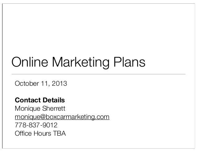 Online Marketing Plans October 11, 2013 Contact Details Monique Sherrett monique@boxcarmarketing.com 778-837-9012 Office Ho...