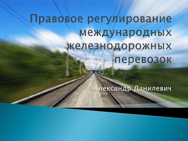 Правовое регулирование международных железнодорожных перевозок<br />Александр Данилевич<br />
